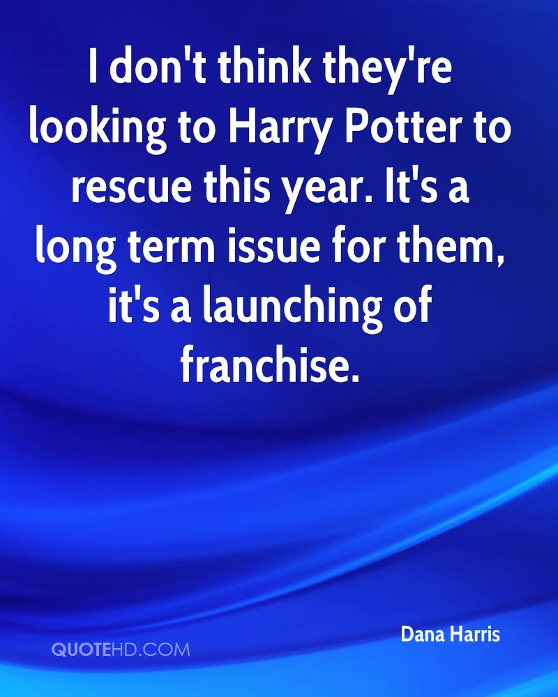 I don't think they're looking to Harry Potter to rescue this year. It's a long term issue for them, it's a launching of franchise.