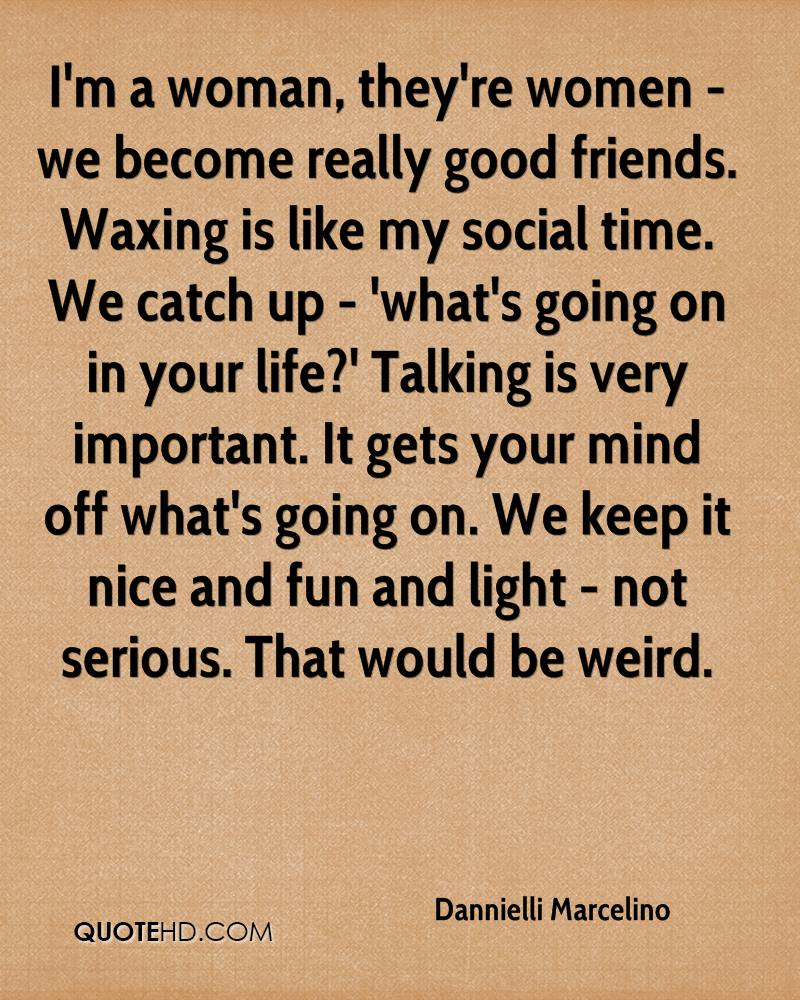 I'm a woman, they're women - we become really good friends. Waxing is like my social time. We catch up - 'what's going on in your life?' Talking is very important. It gets your mind off what's going on. We keep it nice and fun and light - not serious. That would be weird.