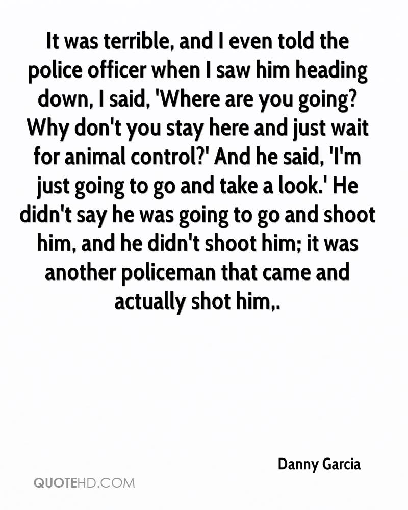 It was terrible, and I even told the police officer when I saw him heading down, I said, 'Where are you going? Why don't you stay here and just wait for animal control?' And he said, 'I'm just going to go and take a look.' He didn't say he was going to go and shoot him, and he didn't shoot him; it was another policeman that came and actually shot him.