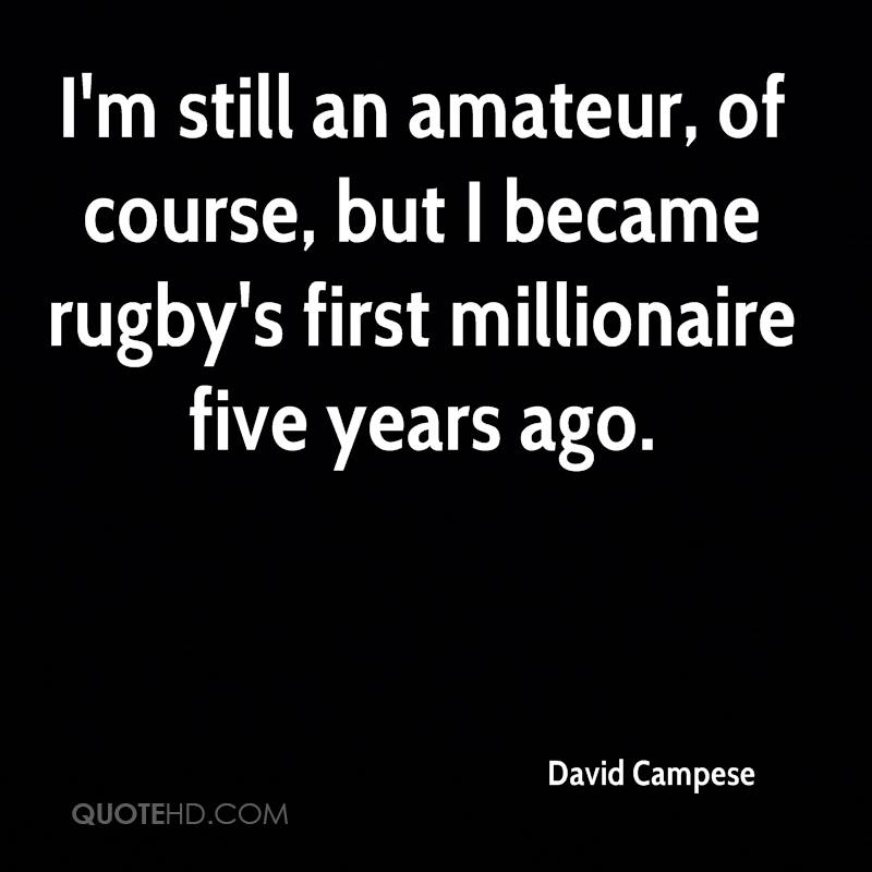 I'm still an amateur, of course, but I became rugby's first millionaire five years ago.