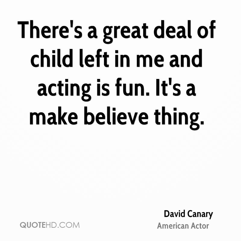 There's a great deal of child left in me and acting is fun. It's a make believe thing.
