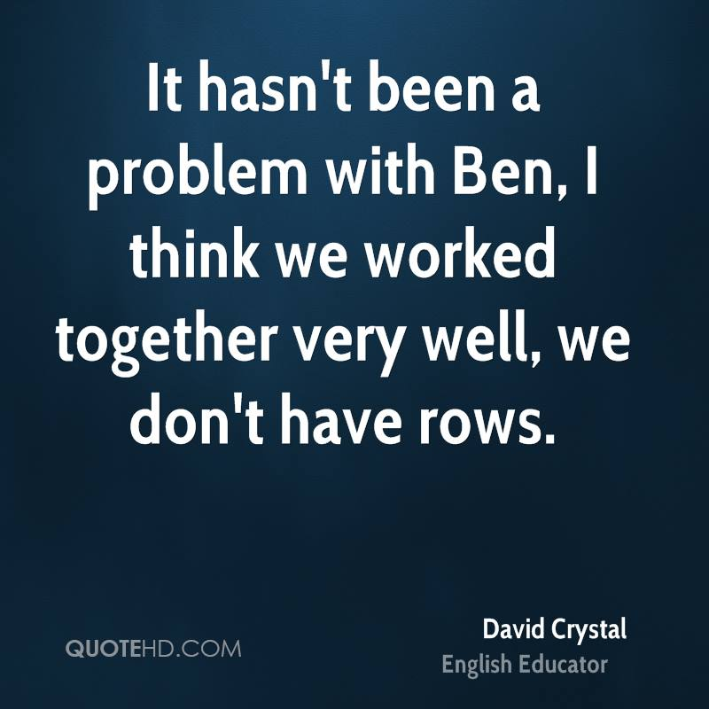 It hasn't been a problem with Ben, I think we worked together very well, we don't have rows.