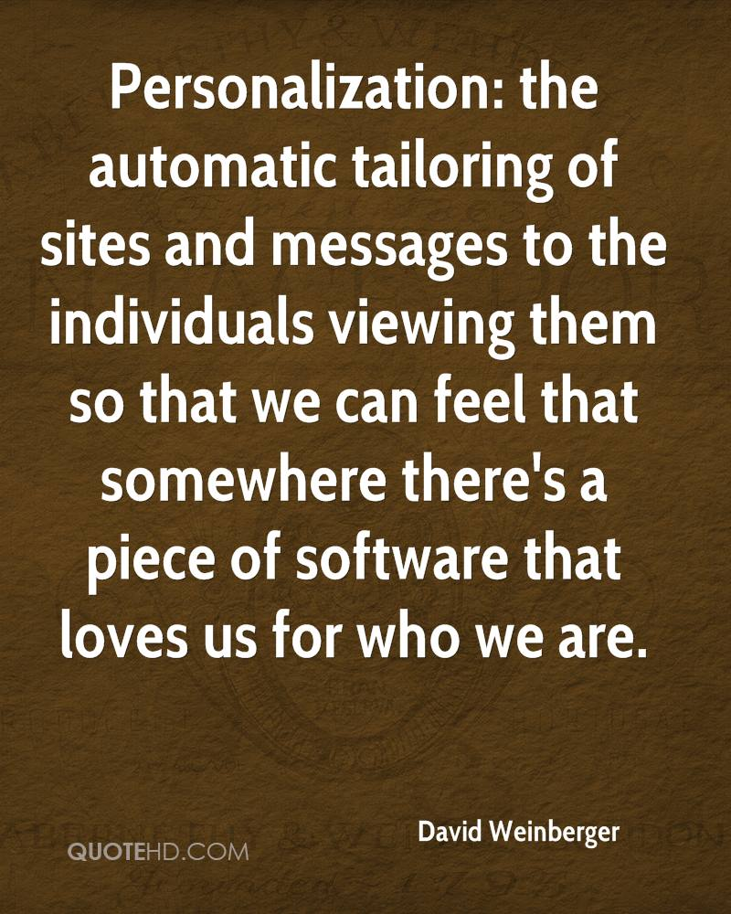 Personalization: the automatic tailoring of sites and messages to the individuals viewing them so that we can feel that somewhere there's a piece of software that loves us for who we are.