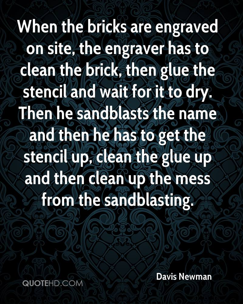 When the bricks are engraved on site, the engraver has to clean the brick, then glue the stencil and wait for it to dry. Then he sandblasts the name and then he has to get the stencil up, clean the glue up and then clean up the mess from the sandblasting.