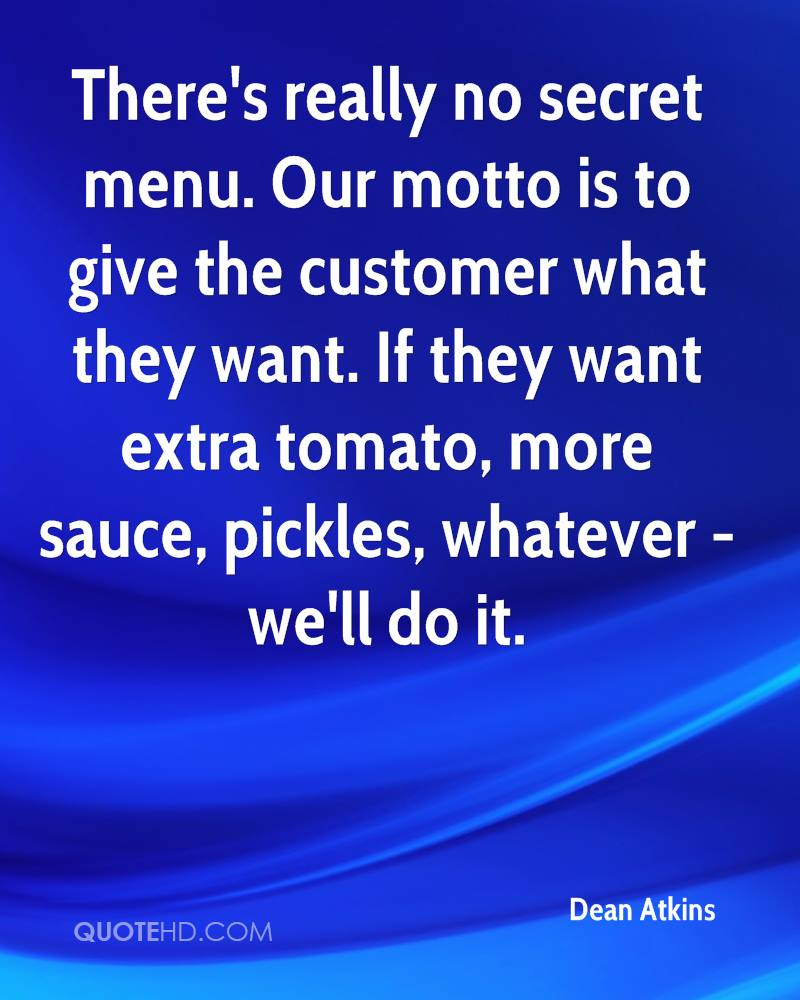 There's really no secret menu. Our motto is to give the customer what they want. If they want extra tomato, more sauce, pickles, whatever - we'll do it.