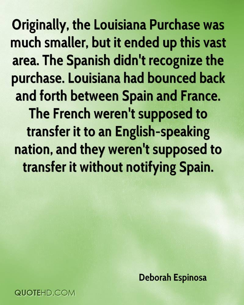 Originally, the Louisiana Purchase was much smaller, but it ended up this vast area. The Spanish didn't recognize the purchase. Louisiana had bounced back and forth between Spain and France. The French weren't supposed to transfer it to an English-speaking nation, and they weren't supposed to transfer it without notifying Spain.