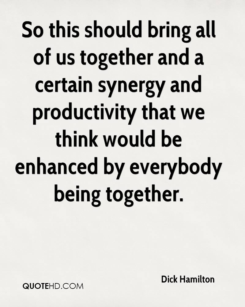 So this should bring all of us together and a certain synergy and productivity that we think would be enhanced by everybody being together.