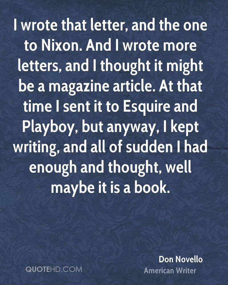 I wrote that letter, and the one to Nixon. And I wrote more letters, and I thought it might be a magazine article. At that time I sent it to Esquire and Playboy, but anyway, I kept writing, and all of sudden I had enough and thought, well maybe it is a book.