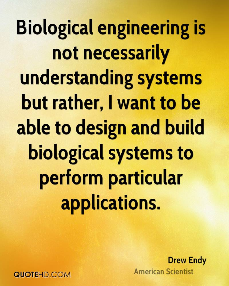 Biological engineering is not necessarily understanding systems but rather, I want to be able to design and build biological systems to perform particular applications.