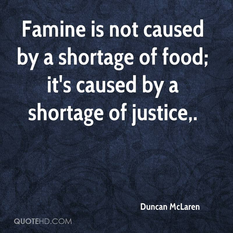 Famine is not caused by a shortage of food; it's caused by a shortage of justice.