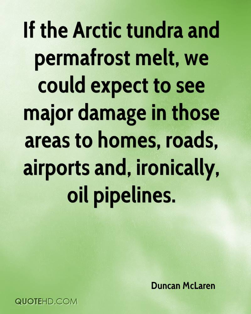 If the Arctic tundra and permafrost melt, we could expect to see major damage in those areas to homes, roads, airports and, ironically, oil pipelines.