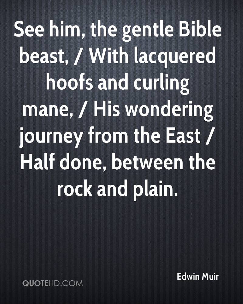 See him, the gentle Bible beast, / With lacquered hoofs and curling mane, / His wondering journey from the East / Half done, between the rock and plain.