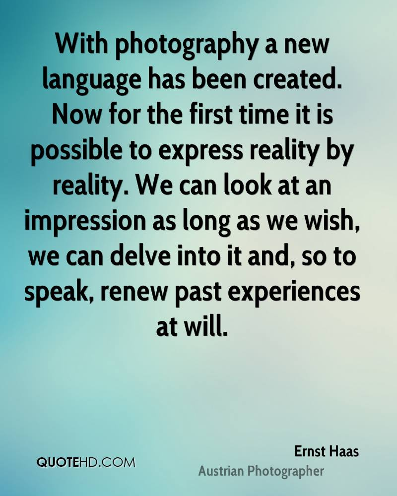 With photography a new language has been created. Now for the first time it is possible to express reality by reality. We can look at an impression as long as we wish, we can delve into it and, so to speak, renew past experiences at will.