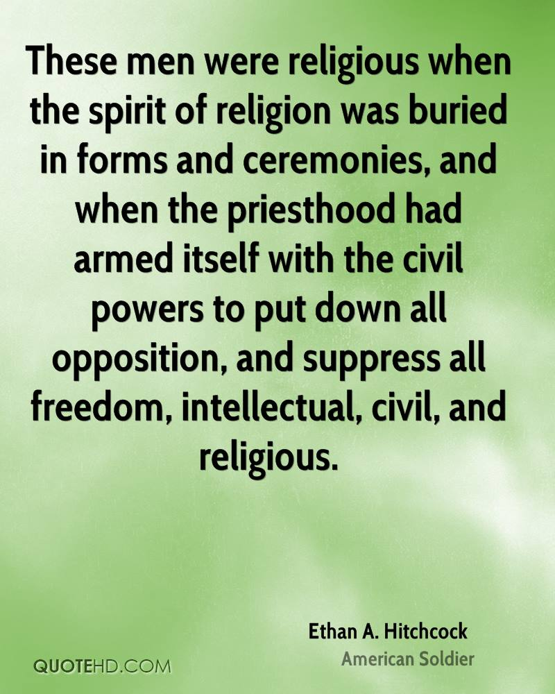 These men were religious when the spirit of religion was buried in forms and ceremonies, and when the priesthood had armed itself with the civil powers to put down all opposition, and suppress all freedom, intellectual, civil, and religious.