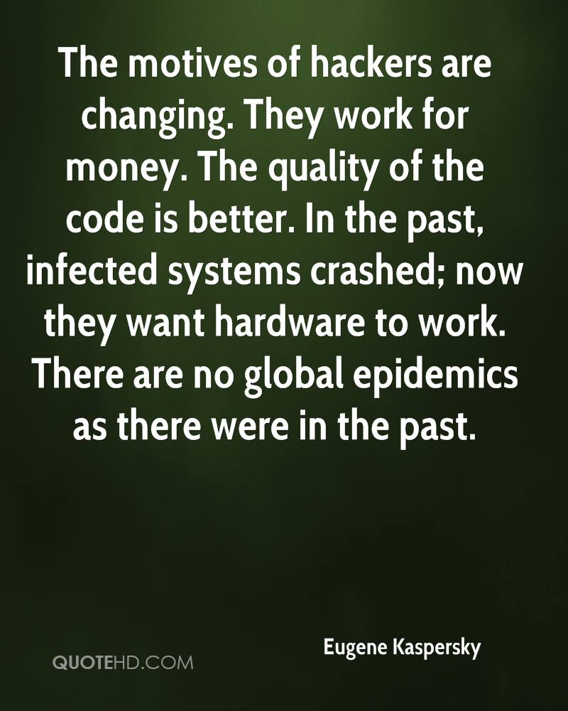 The motives of hackers are changing. They work for money. The quality of the code is better. In the past, infected systems crashed; now they want hardware to work. There are no global epidemics as there were in the past.