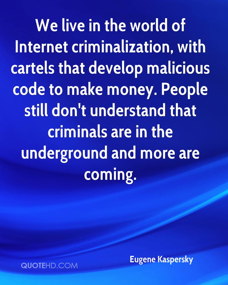 We live in the world of Internet criminalization, with cartels that develop malicious code to make money. People still don't understand that criminals are in the underground and more are coming.