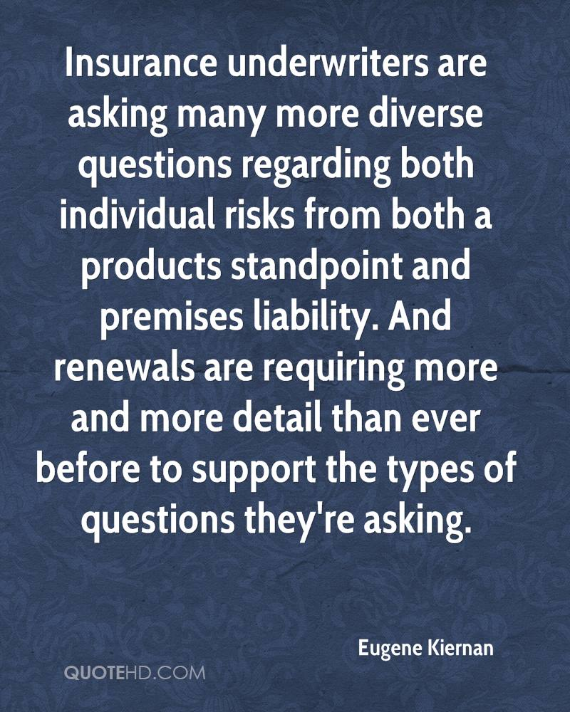 Insurance underwriters are asking many more diverse questions regarding both individual risks from both a products standpoint and premises liability. And renewals are requiring more and more detail than ever before to support the types of questions they're asking.