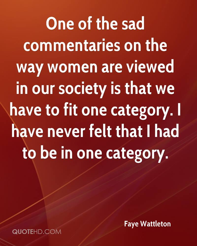 One of the sad commentaries on the way women are viewed in our society is that we have to fit one category. I have never felt that I had to be in one category.