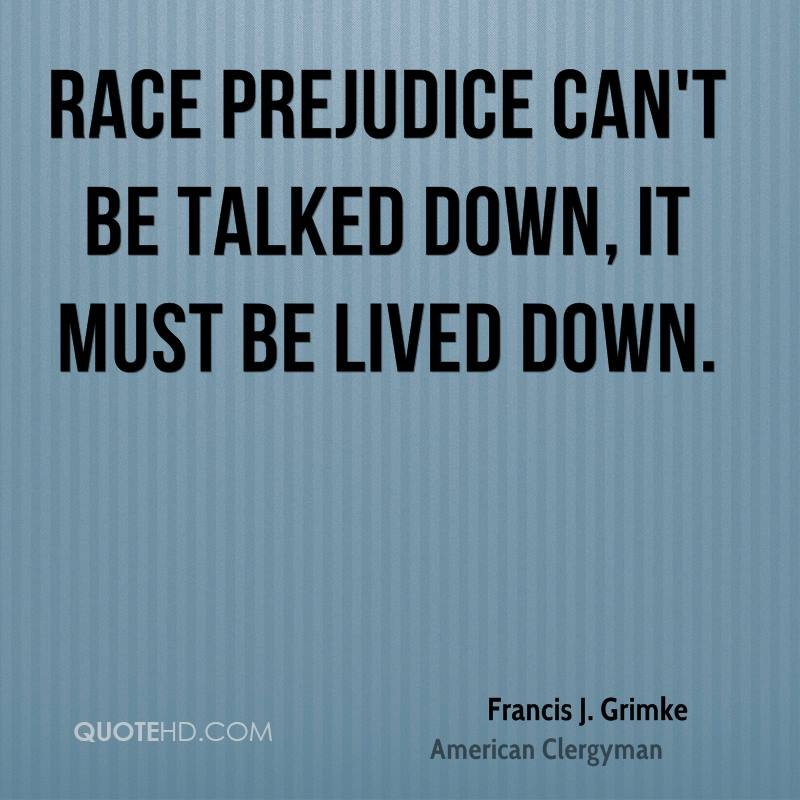Race prejudice can't be talked down, it must be lived down.
