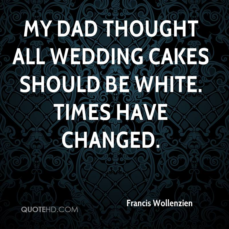 My dad thought all wedding cakes should be white. Times have changed.