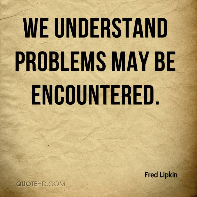 We understand problems may be encountered.