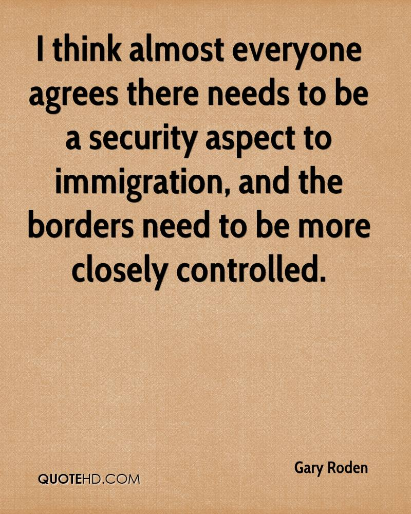 I think almost everyone agrees there needs to be a security aspect to immigration, and the borders need to be more closely controlled.