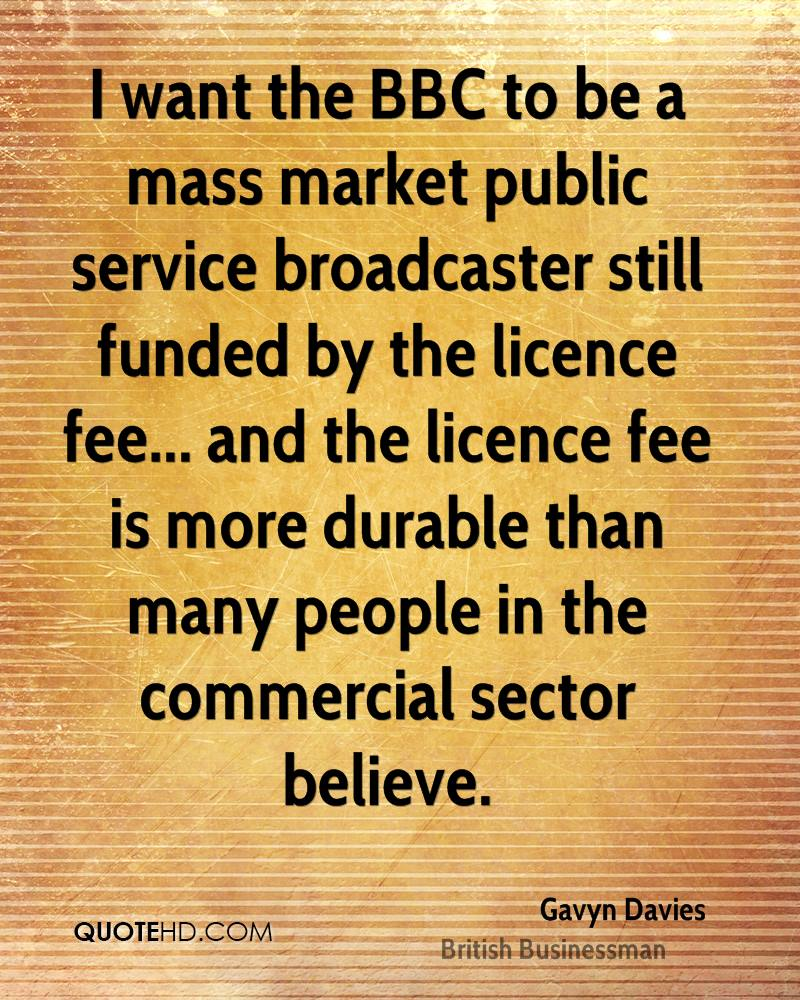 I want the BBC to be a mass market public service broadcaster still funded by the licence fee... and the licence fee is more durable than many people in the commercial sector believe.