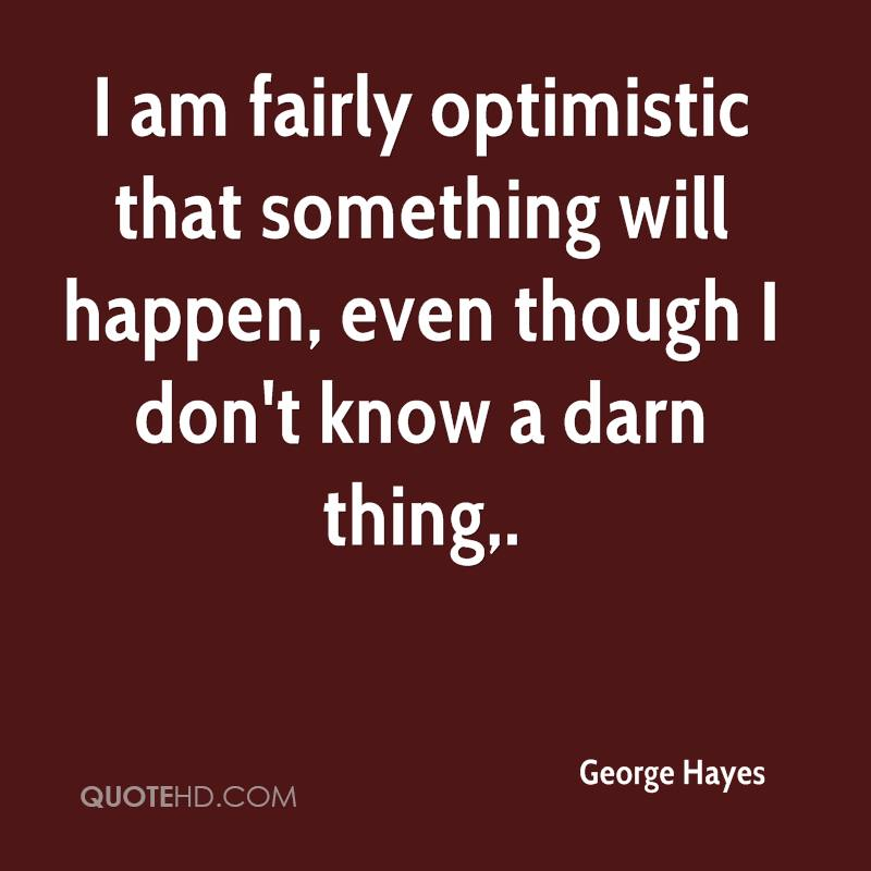 I am fairly optimistic that something will happen, even though I don't know a darn thing.