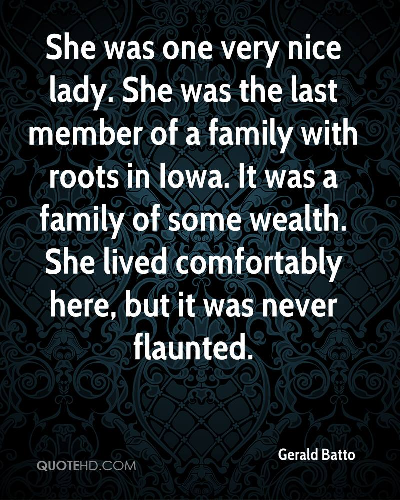 She was one very nice lady. She was the last member of a family with roots in Iowa. It was a family of some wealth. She lived comfortably here, but it was never flaunted.