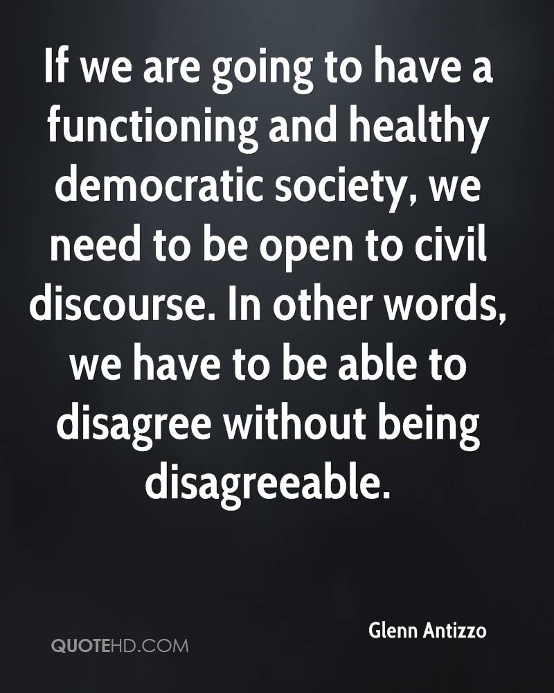 If we are going to have a functioning and healthy democratic society, we need to be open to civil discourse. In other words, we have to be able to disagree without being disagreeable.