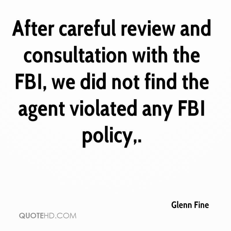 After careful review and consultation with the FBI, we did not find the agent violated any FBI policy.