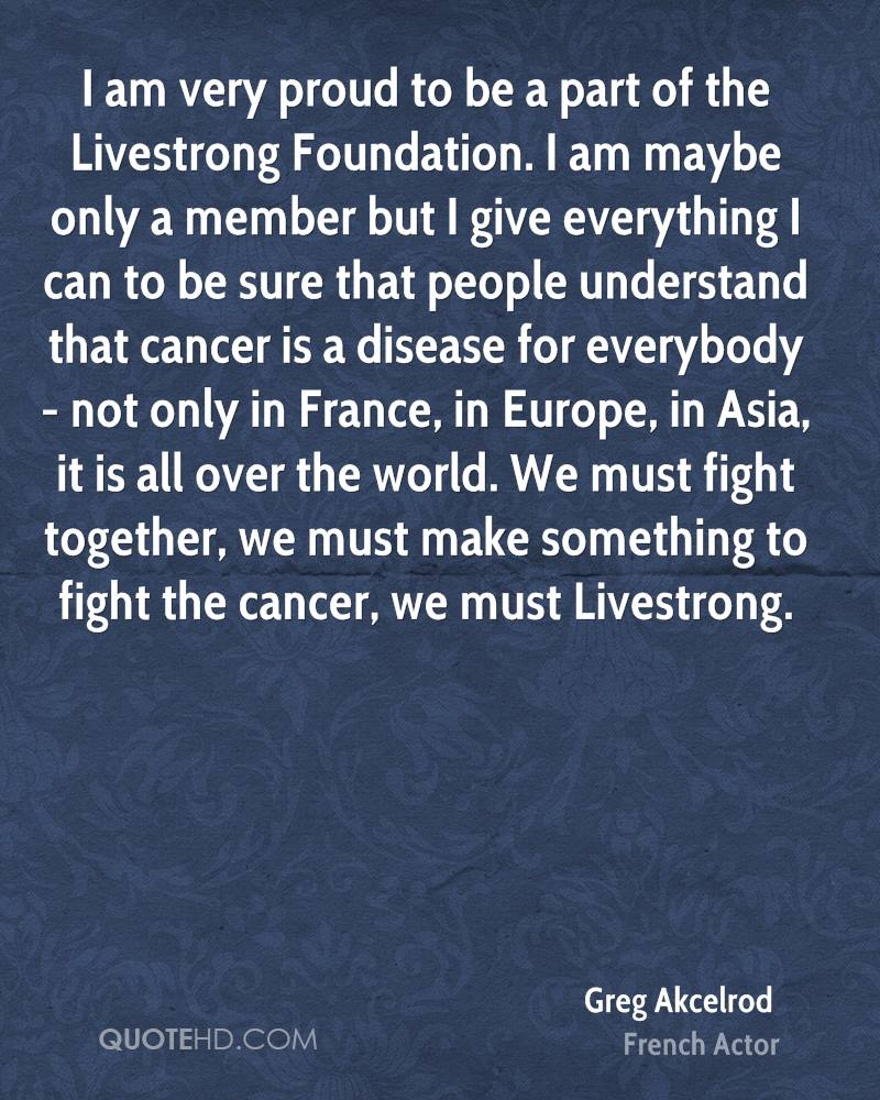 I am very proud to be a part of the Livestrong Foundation. I am maybe only a member but I give everything I can to be sure that people understand that cancer is a disease for everybody - not only in France, in Europe, in Asia, it is all over the world. We must fight together, we must make something to fight the cancer, we must Livestrong.