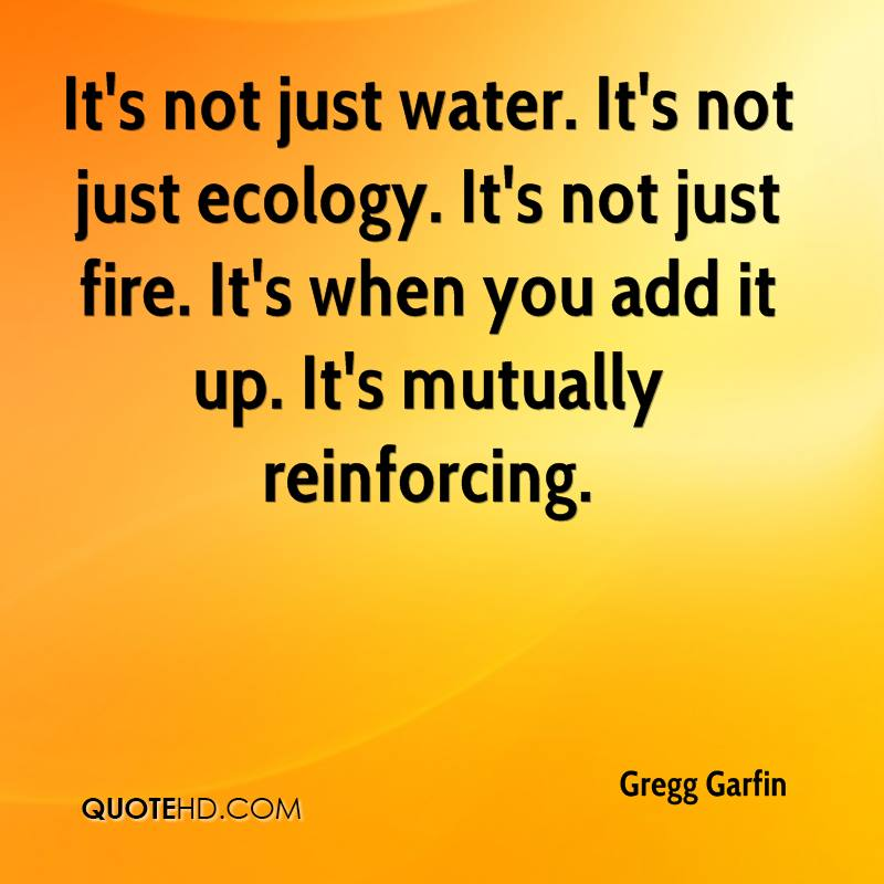It's not just water. It's not just ecology. It's not just fire. It's when you add it up. It's mutually reinforcing.