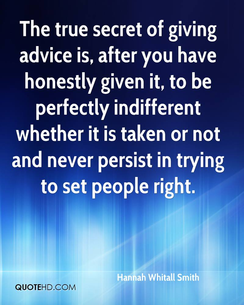 The True Secret Of Giving Advice Is, After You Have Honestly Given It, To