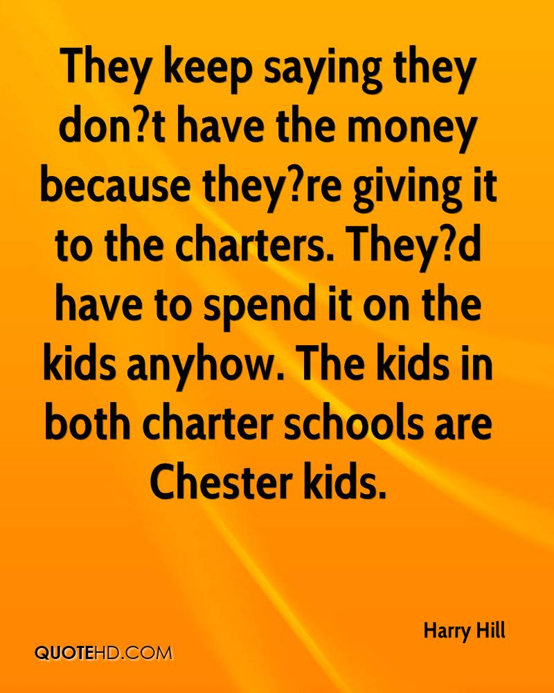 They keep saying they don?t have the money because they?re giving it to the charters. They?d have to spend it on the kids anyhow. The kids in both charter schools are Chester kids.