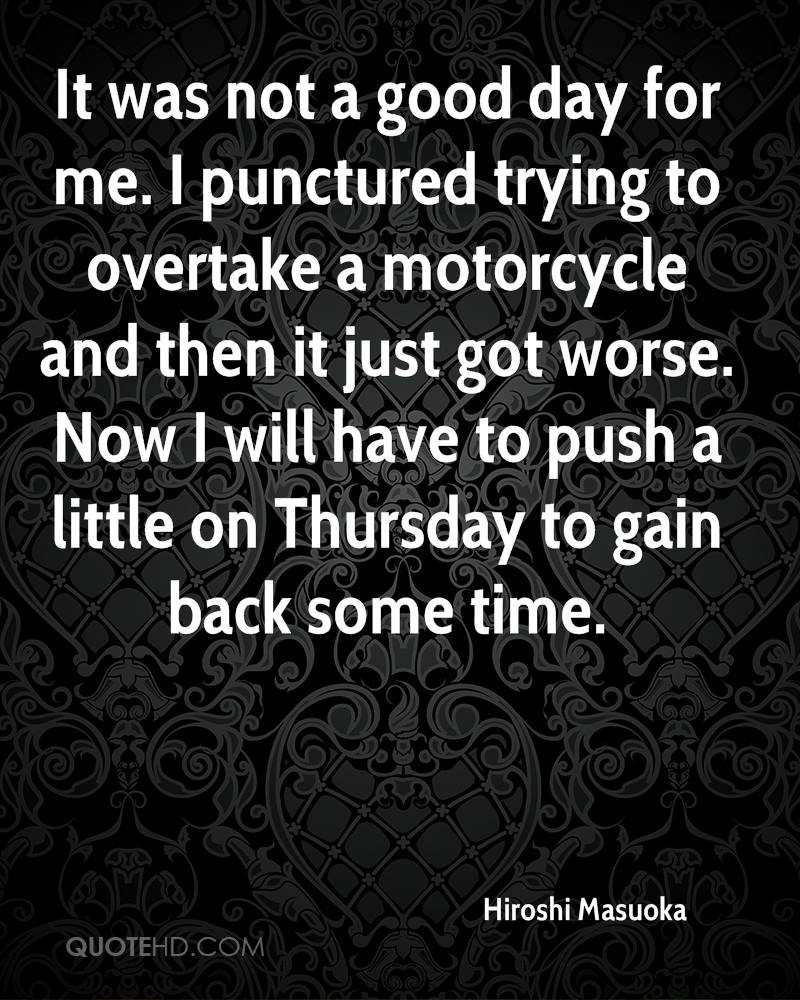 It was not a good day for me. I punctured trying to overtake a motorcycle and then it just got worse. Now I will have to push a little on Thursday to gain back some time.