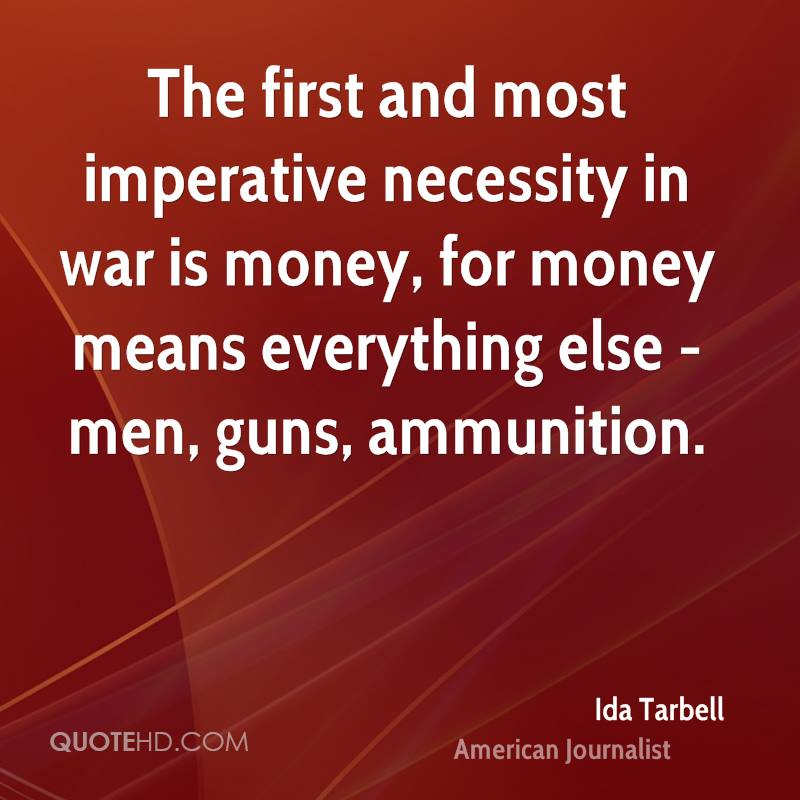 The first and most imperative necessity in war is money, for money means everything else - men, guns, ammunition.