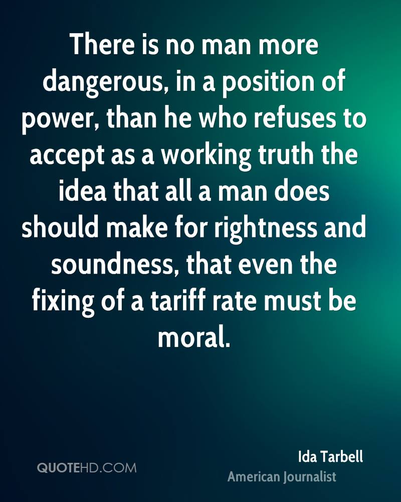 There is no man more dangerous, in a position of power, than he who refuses to accept as a working truth the idea that all a man does should make for rightness and soundness, that even the fixing of a tariff rate must be moral.