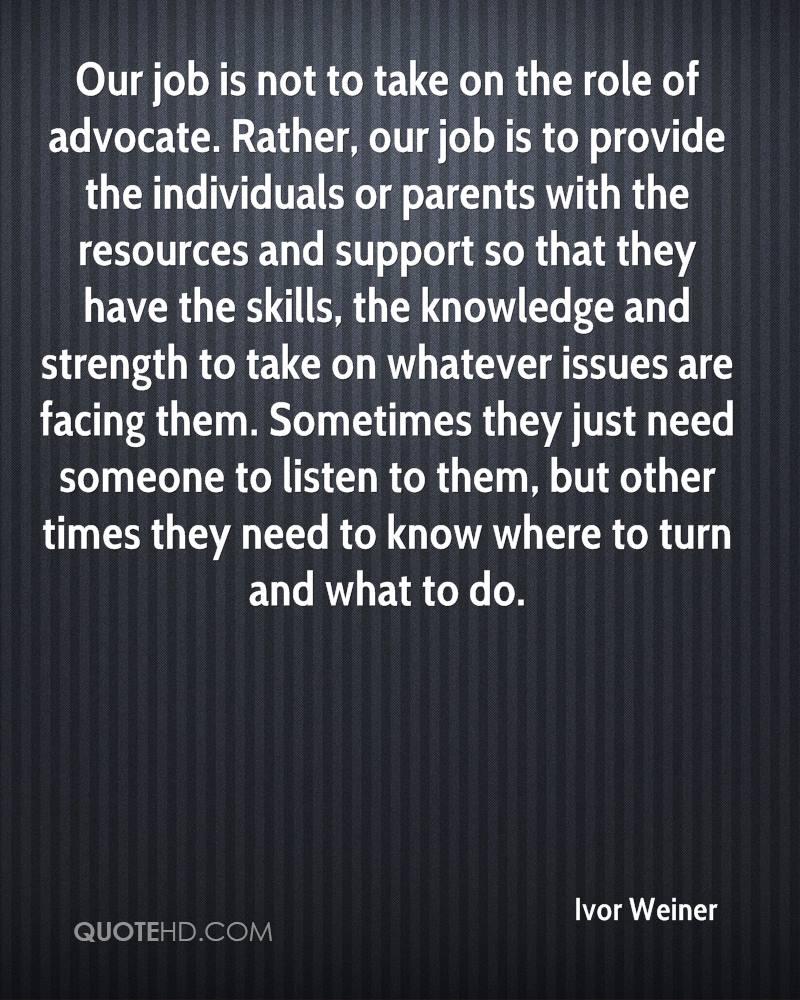 Our job is not to take on the role of advocate. Rather, our job is to provide the individuals or parents with the resources and support so that they have the skills, the knowledge and strength to take on whatever issues are facing them. Sometimes they just need someone to listen to them, but other times they need to know where to turn and what to do.