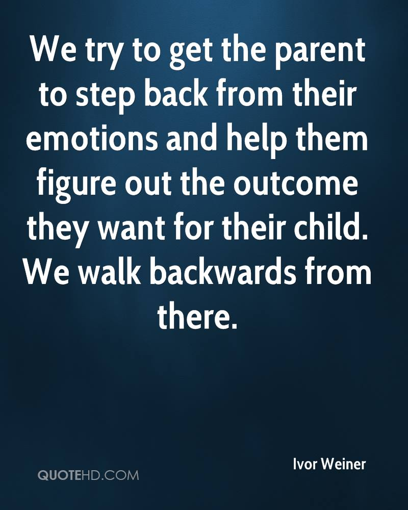 We try to get the parent to step back from their emotions and help them figure out the outcome they want for their child. We walk backwards from there.