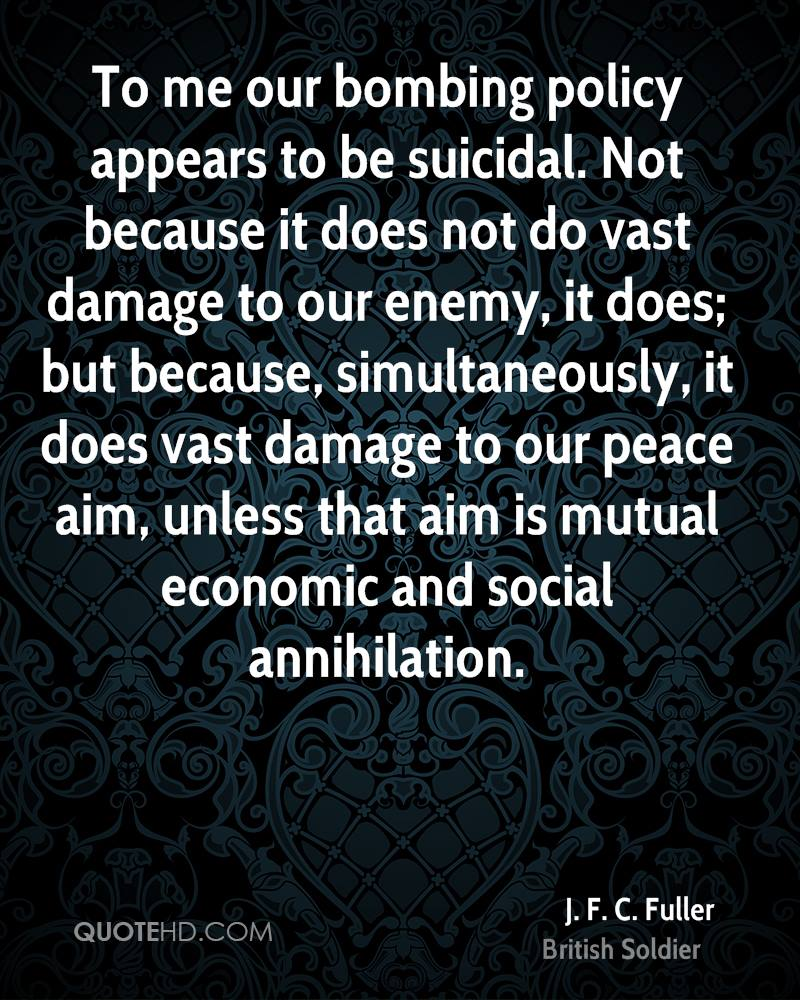To me our bombing policy appears to be suicidal. Not because it does not do vast damage to our enemy, it does; but because, simultaneously, it does vast damage to our peace aim, unless that aim is mutual economic and social annihilation.