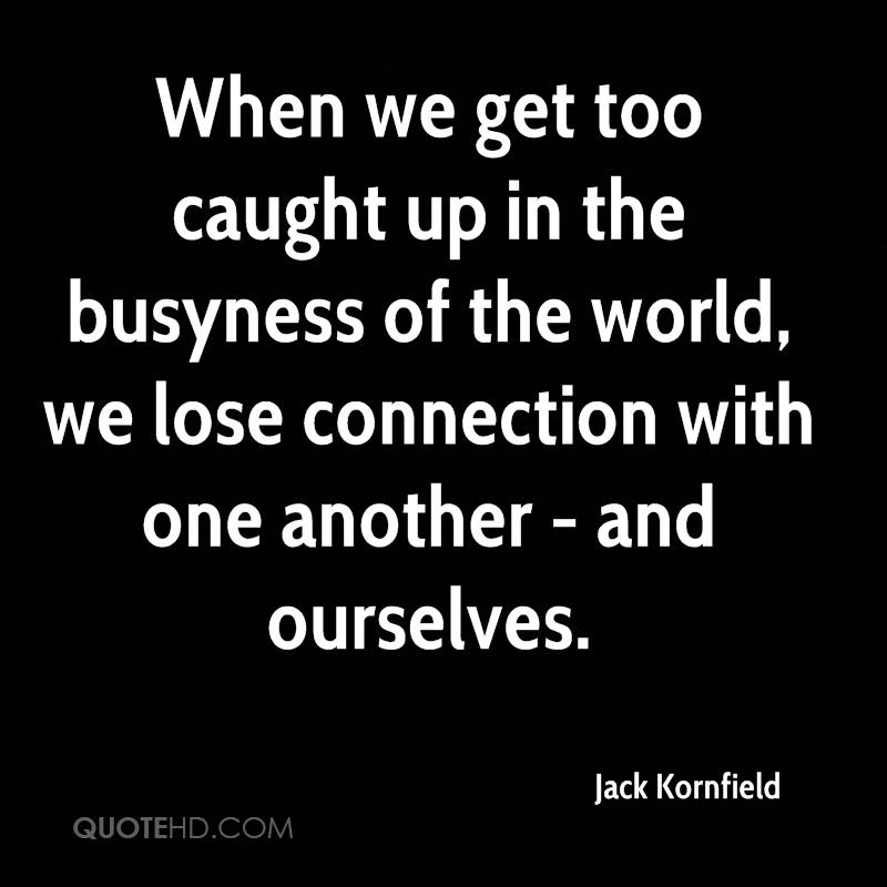 When we get too caught up in the busyness of the world, we lose connection with one another - and ourselves.