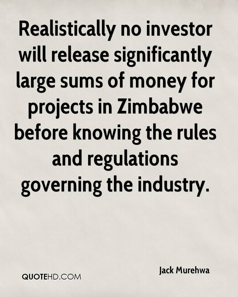 Realistically no investor will release significantly large sums of money for projects in Zimbabwe before knowing the rules and regulations governing the industry.