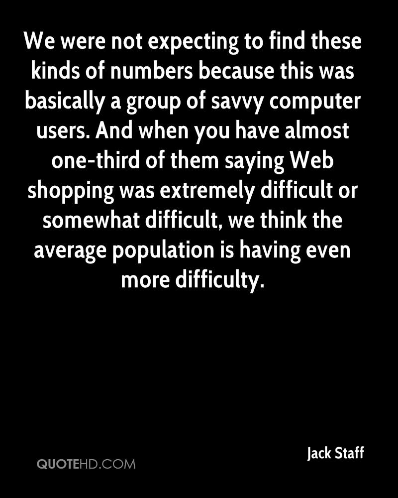 We were not expecting to find these kinds of numbers because this was basically a group of savvy computer users. And when you have almost one-third of them saying Web shopping was extremely difficult or somewhat difficult, we think the average population is having even more difficulty.