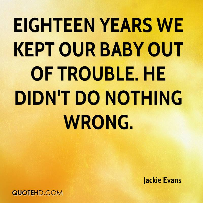 Eighteen years we kept our baby out of trouble. He didn't do nothing wrong.