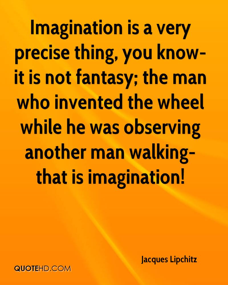 Imagination is a very precise thing, you know-it is not fantasy; the man who invented the wheel while he was observing another man walking-that is imagination!