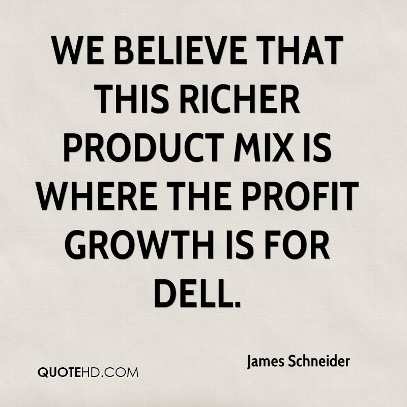 We believe that this richer product mix is where the profit growth is for Dell.