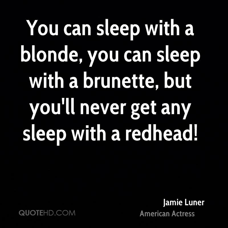 You can sleep with a blonde, you can sleep with a brunette, but you'll never get any sleep with a redhead!