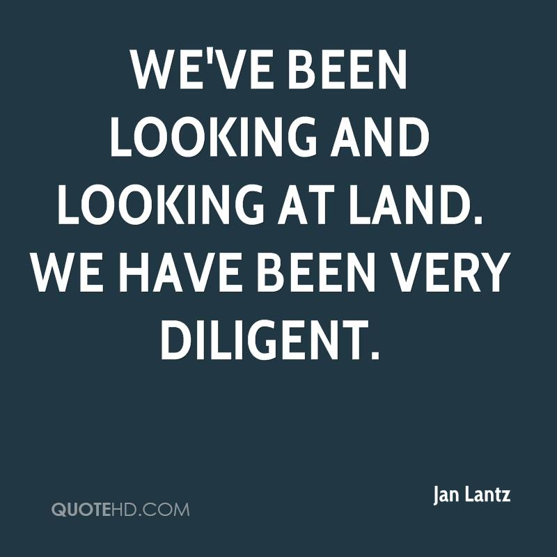 We've been looking and looking at land. We have been very diligent.