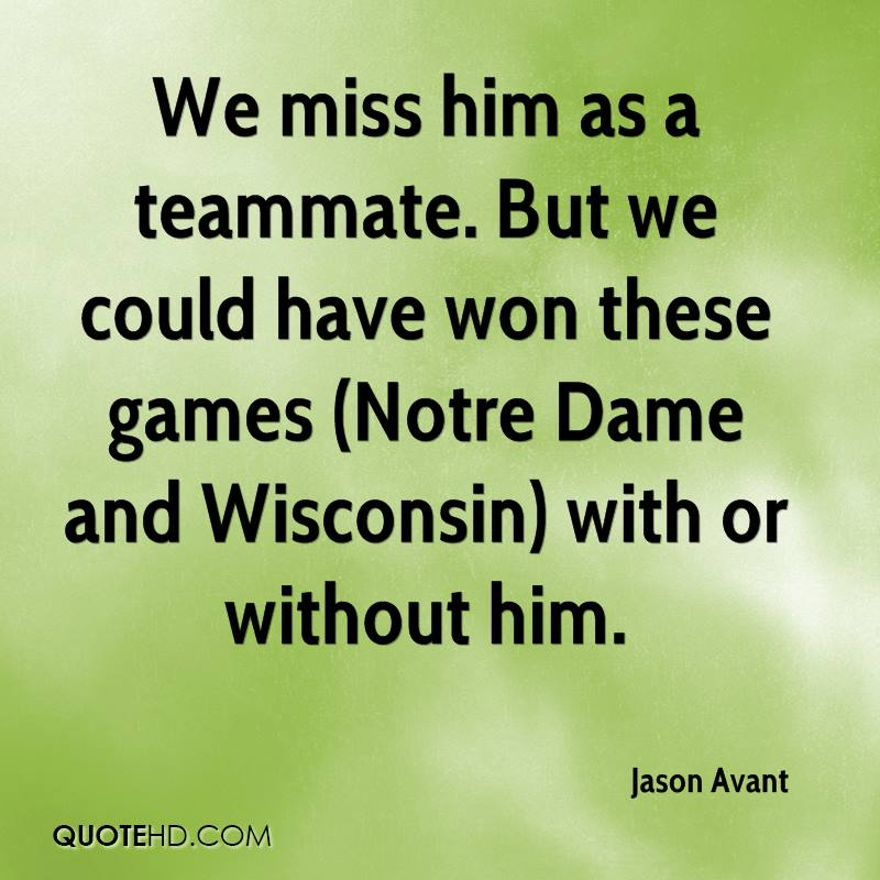 We miss him as a teammate. But we could have won these games (Notre Dame and Wisconsin) with or without him.